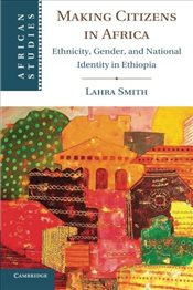 Making Citizens in Africa : Ethnicity, Gender, and National Identity in Ethiopia - Smith, Lahra