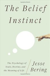 Belief Instinct : The Psychology of Souls, Destiny, and the Meaning of Life - Bering, Jesse