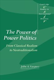 Power of Power Politics : From Classical Realism to Neotraditionalism - Vasquez, John A.