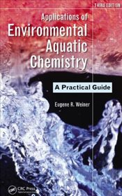 Applications of Environmental Aquatic Chemistry 3E : A Practical Guide - Weiner, Eugene R.