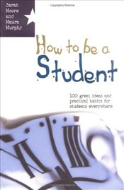How to Be a Student: 100 Great Ideas and Practical Habits for Students Everywhere - Murphy, Maura