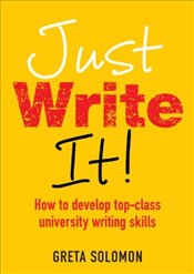 Just Write It!: How to Develop Top-Class University Writing Skills - Solomon, Greta