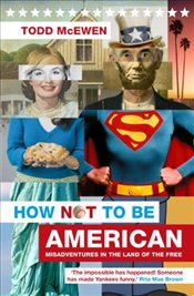How Not to Be American : Misadventures in the Land of the Free - McEwen, Todd