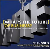 Whats the Future of Business? : Changing the Way Businesses Create Experiences - Solis, Brian
