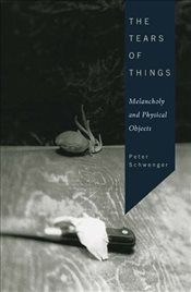Tears of Things : Melancholy and Physical Objects - SCHWENGER, PETER