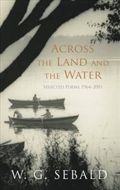 Across the Land and the Water :  Selected Poems 1964-2001 - Sebald, W. G.