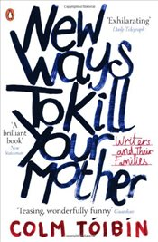 New Ways to Kill Your Mother : Writers and Their Families - Toibin, Colm