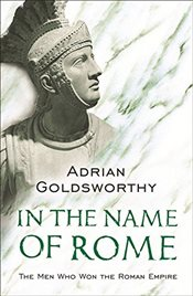 In the Name of Rome : The Men Who Won the Roman Empire - Goldsworthy, Adrian