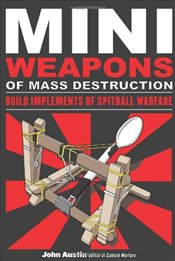 Miniweapons of Mass Destruction : Build Implements of Spitball Warfare - Austin, John