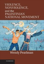 Violence Nonviolence and the Palestinian National Movement - Pearlman, Wendy