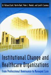Institutional Change and Healthcare Organizations : From Professional Dominance to Managed Care - Scott, W. Richard
