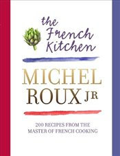 French Kitchen: 200 Recipes From the Master of French Cooking - Roux, Michel