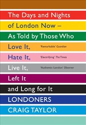 Londoners: The Days and Nights of London Now - as Told by Those Who Love it, Hate it, Live it, Left  - Taylor, Craig