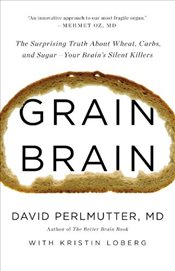 Grain Brain : The Surprising Truth about Wheat, Carbs, and Sugar - Your Brains Silent Killers - Perlmutter, David