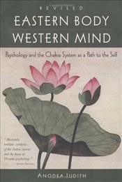 Eastern Body, Western Mind : Psychology and the Chakra System as a Path to the Self - Judith, Anodea