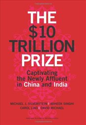 $10 Trillion Dollar Prize : Captivating the Newly Affluent in China and India - Silverstein, Michael J.