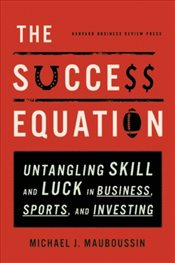 Success Equation : Untangling Skill and Luck in Business, Sports and Investing - Mauboussin, Michael J.