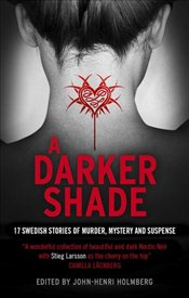 Darker Shade : An Anthology of Swedish Crime Writers - Holmberg, John-Henri