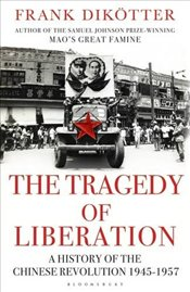 Tragedy of Liberation : A History of the Chinese Revolution 1945-1957 - Dikotter, Frank