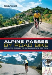Alpine Passes by Road Bike : 100 routes through the Alps and how to ride them - Geser, Rudolf