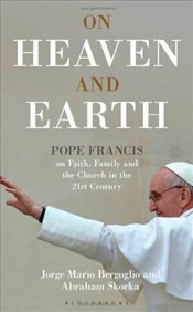 On Heaven and Earth : Pope Francis on Faith, Family and the Church in the 21st Century - Bergoglio, Jorge Mario