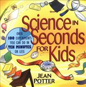Science in Seconds for Kids : Over 100 Experiments You Can Do in Ten Minutes or Less - Potter, Jean