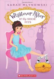 Whatever After : If the Shoe Fits - Mlynowski, Sarah