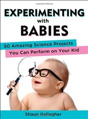 Experimenting with Babies : 50 Amazing Science Projects You Can Perform on Your Kid - Gallagher, Shaun