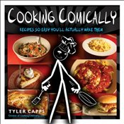 Cooking Comically : Recipes So Easy Youll Actually Make Them - Capps, Tyler