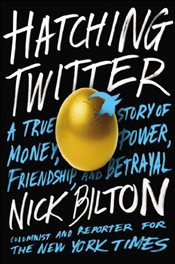 Hatching Twitter : A True Story of Money, Power, Friendship and Betrayal - Bilton, Nick