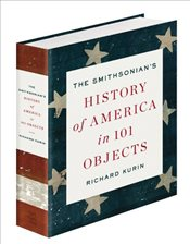 Smithsonians History of America in 101 Objects - Kurin, Richard