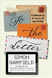 To the Letter : A Celebration of the Lost Art of Letter Writing - Garfield, Simon