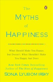 Myths of Happiness : What Should Make You Happy, But Doesnt, What Shouldnt Make You Happy, But Doe - Lyubomirsky, Sonja