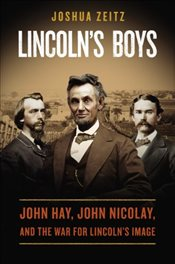 Lincolns Boys : John Hay, John Nicolay and the War for Lincolns Image - Zeitz, Joshua