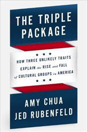 Triple Package : How Three Unlikely Traits Explain the Rise and Fall of Cultural Groups in America - Chua, Amy