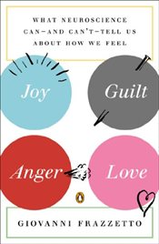 Joy Guilt Anger Love : What Neuroscience Can -And Cant- Tell Us about How We Feel - Frazzetto, Giovanni