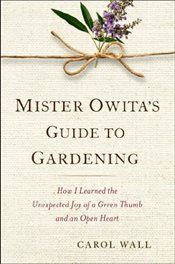 Mister Owitas Guide to Gardening : How I Learned the Unexpected Joy of a Green Thumb and an Open He - Wall, Carol