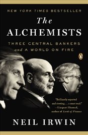Alchemists : Three Central Bankers and a World on Fire - Irwin, Neil