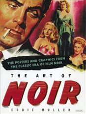 Art of Noir : The Posters and Graphics from the Classic Era of Film Noir - Muller, Eddie
