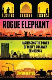 Rogue Elephant : Harnessing the Runaway Power of the Worlds Largest Democracy - Denyer, Simon