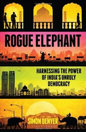 Rogue Elephant : Harnessing the Power of Indias Unruly Democracy - Simon, Denyer