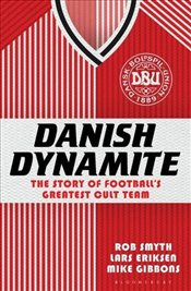 Danish Dynamite : The Story of Football's Greatest Cult Team - Smyth, Rob