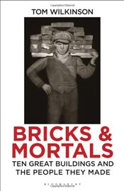 Bricks and Mortals : Ten Great Buildings and the People They Made - Tom, Wilkinson