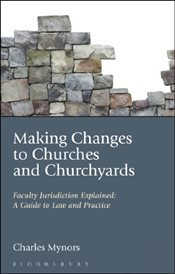 Making Changes to Churches and Churchyards : Faculty Jurisdiction Explained - Mynors, Charles