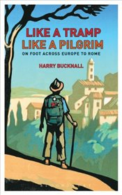 Like a Tramp, Like A Pilgrim : On Foot, Across Europe to Rome - Bucknall, Harry