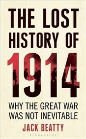 Lost History of 1914 : How the Great War Was Not Inevitable - Beatty, Jack
