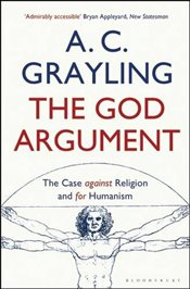 God Argument : The Case Against Religion and for Humanism -