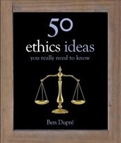 50 Ethics Ideas You Really Need to Know  - Dupre, Ben