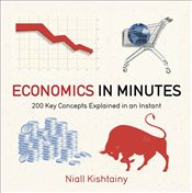 Economics in Minutes : 200 Key Concepts Explained in an Instant - Kishtainy, Niall