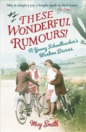 These Wonderful Rumours! : A Young Schoolteachers Wartime Diaries 1939-1945 - Smith, May